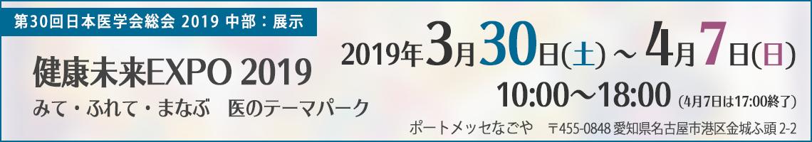 第30回日本医学会総会2019中部 健康未来EXPO 2019~みて・ふれて・まなぶ医のテーマパーク~2019年3月30日(土)~4月7日(日)10:00~18:00(4月7日は17:00終了)ポートメッセなごや